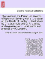 The Nation in the Parish, Or, Records of Upton-On-Severn; With a ... Chapter on the Castle of Hanley ... Illustrations by C. Cattermole and G. R. Clarke; And a Glossary of ... Local Words and Phrases by R. Lawson. - Emily M Lawson