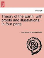 Theory of the Earth, with Proofs and Illustrations. in Four Parts. - Anonymous