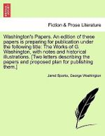 Washington's Papers. an Edition of These Papers Is Preparing for Publication Under the Following Title : The Works of G. Washington, with Notes and Historical Illustrations. [Two Letters Describing the Papers and Proposed Plan for Publishing Them.] - Jared Sparks