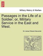 Passages in the Life of a Soldier; Or, Military Service in the East and West. Vol. I - Sir James Edward Alexander