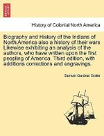 Biography and History of the Indians of North America Also a History of Their Wars Likewise Exhibiting an Analysis of the Authors, Who Have Written Upon First Peopling of America. Third Edition, with Additions Corrections and Engravings Seventh Edition. - Samuel Gardner Drake