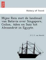 Mijne Reis Met de Landmail Van Batavia Over Singapore, Ceilon, Aden En Suiz Tot Alexandrie in Egypte. - J C F Van Heerdt