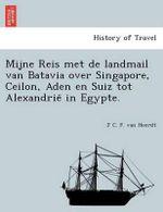 Mijne Reis Met de Landmail Van Batavia Over Singapore, Ceilon, Aden En Suiz Tot Alexandrie in Egypte. - J C F Van Heerdt