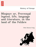 Miejour; Or, Provenc Al Legend, Life, Language and Literature, in the Land of the Felibre - John Duncan Craig
