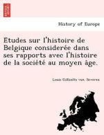 E Tudes Sur L'Histoire de Belgique Considere E Dans Ses Rapports Avec L'Histoire de La Socie Te Au Moyen a GE. - Louis Gilliodts Van Severen
