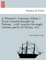 A Winter's Journey (Ta Tar, ) from Constantinople to Tehran, with Travels Through Various Parts of Persia, Etc. : For Many Years a Distinguished Officer Commanding ... - James Baillie Fraser