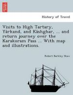 Visits to High Tartary, YA Rkand, and Ka Shghar, ... and Return Journey Over the Karakoram Pass ... with Map and Illustrations. - Robert Barkley Shaw