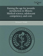 Raising the Age for Juvenile Jurisdiction in Illinois : Medical Science, Adolescent Competency, and Cost. - Richard F Walsh