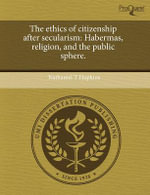 The Ethics of Citizenship After Secularism : Habermas, Religion, and the Public Sphere. - Nathaniel T Hopkins