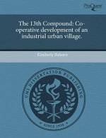 The 13th Compound : Co-Operative Development of an Industrial Urban Village. - Kimberly Raborn