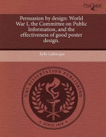 Persuasion by Design : World War I, the Committee on Public Information, and the Effectiveness of Good Poster Design. - Kelly Labrecque