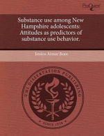 Substance Use Among New Hampshire Adolescents : Attitudes as Predictors of Substance Use Behavior. - Jessica Aimee Bean