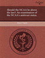 Should the NCAA Be Above the Law? : An Examination of the NCAA's Antitrust Status. - Brett T Smith