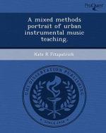 A Mixed Methods Portrait of Urban Instrumental Music Teaching. - Kate R Fitzpatrick