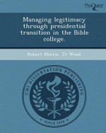 Managing Legitimacy Through Presidential Transition in the Bible College. - Robert Morris Jr Wood
