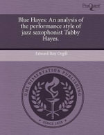Blue Hayes : An Analysis of the Performance Style of Jazz Saxophonist Tubby Hayes. - Edward Roy Orgill