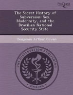 The Secret History of Subversion : Sex, Modernity, and the Brazilian National Security State. - Olga Kuchment