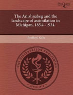 The Anishnabeg and the Landscape of Assimilation in Michigan, 1854--1934. - Bradley J. Gills