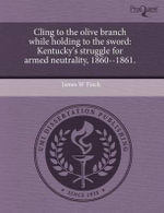 Cling to the Olive Branch While Holding to the Sword : Kentucky's Struggle for Armed Neutrality, 1860--1861. - James W. Finck