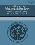 How Scuffletown Became Indian Country : Political Change and Transformations in Indian Identity in Robeson County, North Carolina, 1865--1956. - Anna Bailey