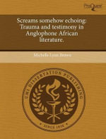 Screams Somehow Echoing : Trauma and Testimony in Anglophone African Literature. - Michelle Lynn Brown