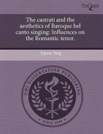 The Castrati and the Aesthetics of Baroque Bel Canto Singing : Influences on the Romantic Tenor. - Injoon Yang