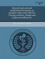 Internal and External Institutional Dynamics in Member-States and ASEAN : Tracing Creation, Change and Reciprocal Influences. - Maria Consuelo C. Ortuoste