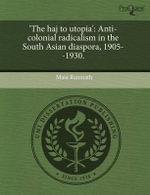 'The Haj to Utopia' : Anti-Colonial Radicalism in the South Asian Diaspora, 1905--1930. - Maia Ramnath
