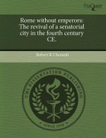 Rome Without Emperors : The Revival of a Senatorial City in the Fourth Century Ce. - Robert R Chenault