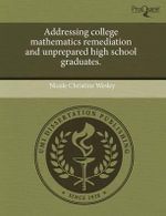 Addressing College Mathematics Remediation and Unprepared High School Graduates. - Nicole Christine Wesley