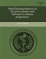 Metal Binding Behavior of the Prion Protein and Relevance to Disease Progression. - Daniel J Stevens