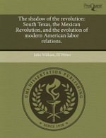 The Shadow of the Revolution : South Texas, the Mexican Revolution, and the Evolution of Modern American Labor Relations. - John William III Weber