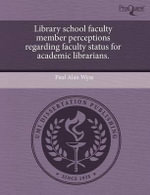 Library School Faculty Member Perceptions Regarding Faculty Status for Academic Librarians. - Paul Alan Wyss
