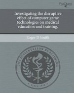 Investigating the Disruptive Effect of Computer Game Technologies on Medical Education and Training. : Leadership in a Changing World - Roger D Smith