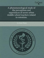 A Phenomenological Study of the Perceptions and Experiences of Seven Urban Middle School Teachers Related to Retention. - Lu Anne Dunn