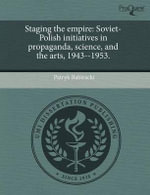 Staging the Empire : Soviet-Polish Initiatives in Propaganda, Science, and the Arts, 1943--1953. - Patryk Babiracki