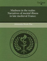 Madness in the Realm : Narratives of Mental Illness in Late Medieval France. - Aleksandra Nicole Pfau