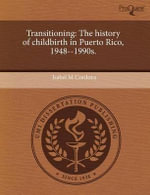 Transitioning : The History of Childbirth in Puerto Rico, 1948--1990s. - Isabel M. Cordova