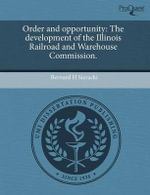 Order and Opportunity : The Development of the Illinois Railroad and Warehouse Commission. - Bernard H. Sieracki