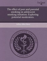 The Effect of Peer and Parental Smoking on Adolescent Smoking Initiation : Exploring Potential Moderators. - Jeffrey Allen Eaton
