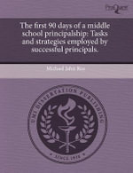 The First 90 Days of a Middle School Principalship : Tasks and Strategies Employed by Successful Principals. - Michael John Roe