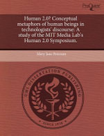Human 2.0? Conceptual Metaphors of Human Beings in Technologists' Discourse : A Study of the Mit Media Lab's Human 2.0 Symposium. - Mary Jane Peterson