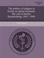 The Politics of Religion in Soviet-Occupied Germany : The Case of Berlin-Brandenburg, 1945--1949. - Sean Brennan