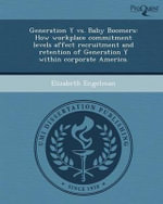 Generation y vs. Baby Boomers : How Workplace Commitment Levels Affect Recruitment and Retention of Generation y Within Corporate America. - Elizabeth Engelman