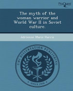 The Myth of the Woman Warrior and World War II in Soviet Culture. - Adrienne Marie Harris