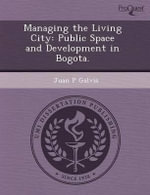 Managing the Living City : Public Space and Development in Bogota. - Jason Patrick Cook