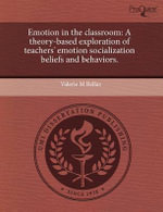 Emotion in the Classroom : A Theory-Based Exploration of Teachers' Emotion Socialization Beliefs and Behaviors. - Valerie M Bellas