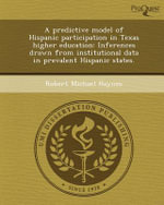 A Predictive Model of Hispanic Participation in Texas Higher Education : Inferences Drawn from Institutional Data in Prevalent Hispanic States. - Robert Michael Haynes
