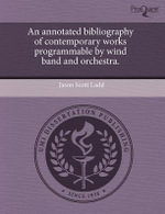 An Annotated Bibliography of Contemporary Works Programmable by Wind Band and Orchestra. - Jason Scott Ladd