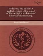 Hollywood and History : A Qualitative Study of the Impact of Film on High School Students' Historical Understanding. - Karen Louise Burgard